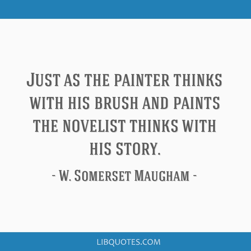 Just as the painter thinks with his brush and paints the novelist thinks with his story.
