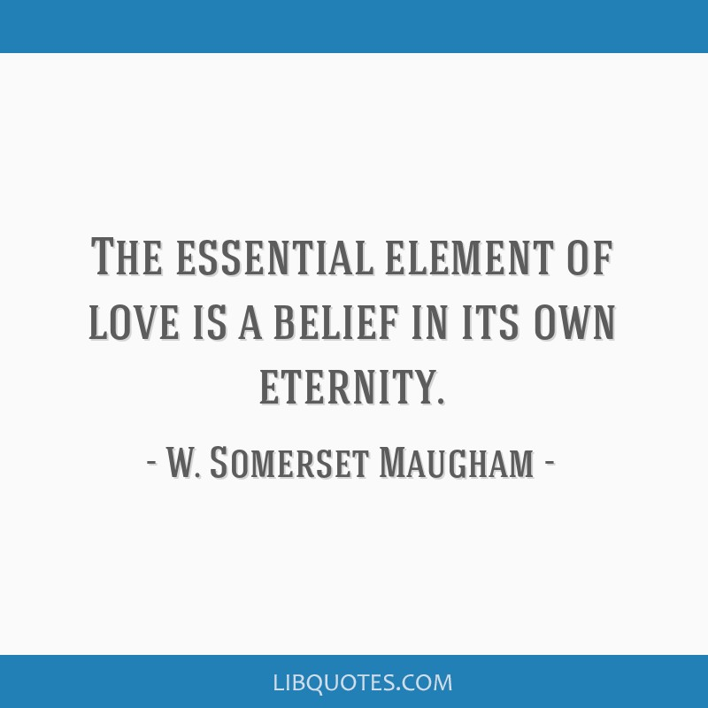 The essential element of love is a belief in its own eternity.