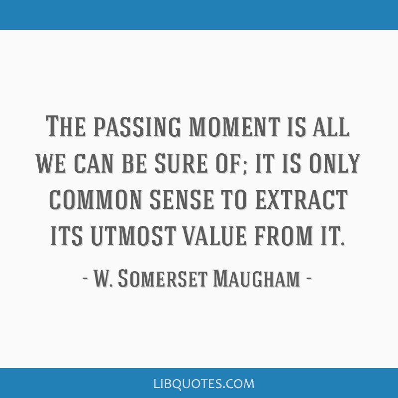 The passing moment is all we can be sure of; it is only common sense to extract its utmost value from it.