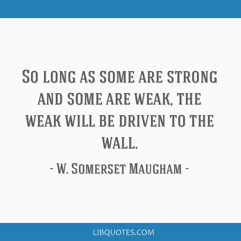 So long as some are strong and some are weak, the weak will be driven to the wall.