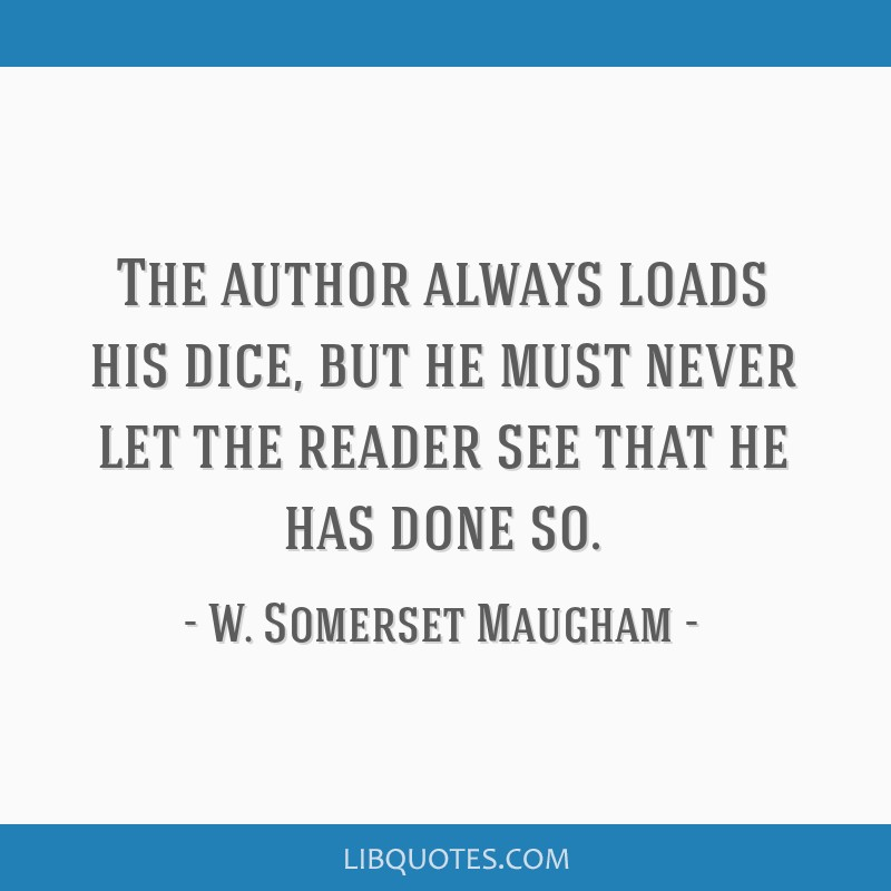 The author always loads his dice, but he must never let the reader see that he has done so.