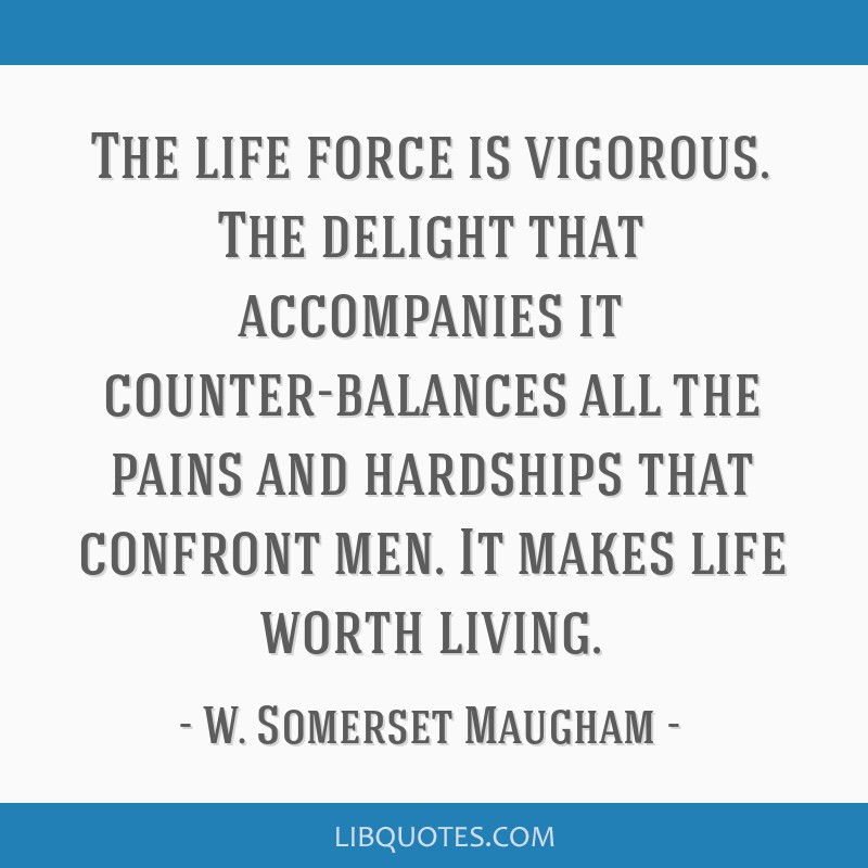 The life force is vigorous. The delight that accompanies it counter-balances all the pains and hardships that confront men. It makes life worth...