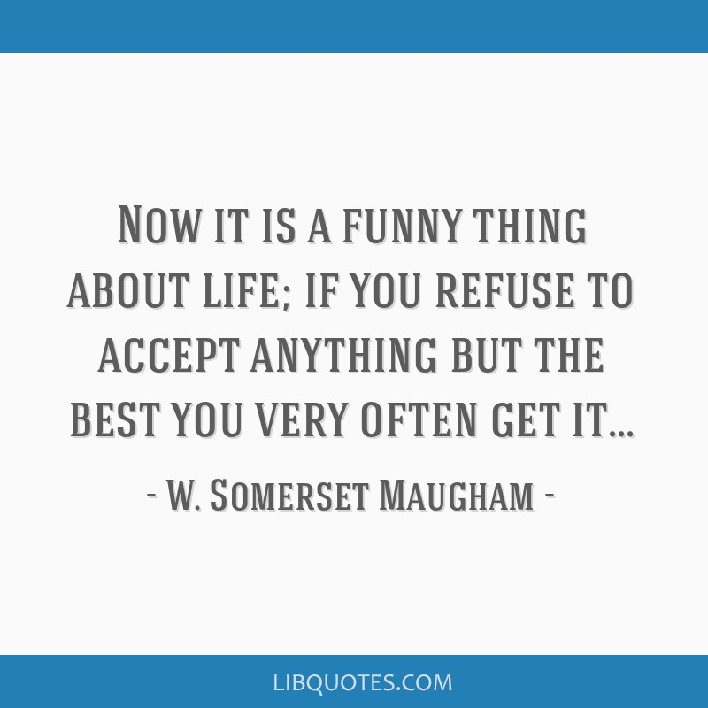 Now it is a funny thing about life; if you refuse to accept anything but the best you very often get it...