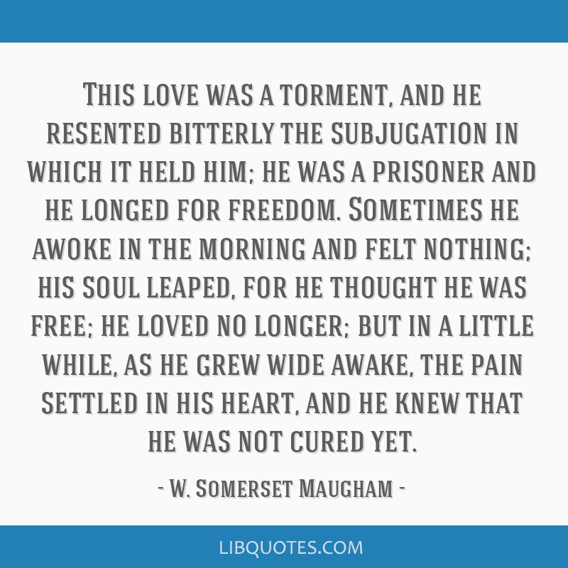 This love was a torment, and he resented bitterly the subjugation in which it held him; he was a prisoner and he longed for freedom. Sometimes he...
