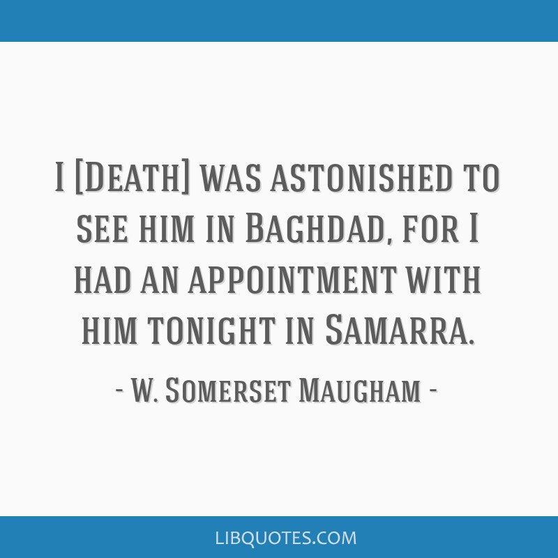 I [Death] was astonished to see him in Baghdad, for I had an appointment with him tonight in Samarra.