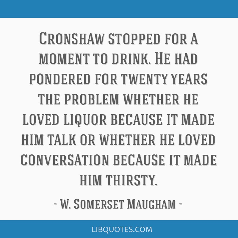 Cronshaw stopped for a moment to drink. He had pondered for twenty years the problem whether he loved liquor because it made him talk or whether he...