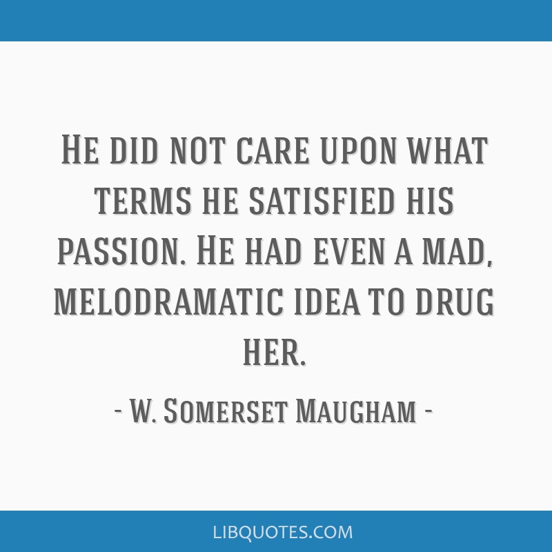 He did not care upon what terms he satisfied his passion. He had even a mad, melodramatic idea to drug her.