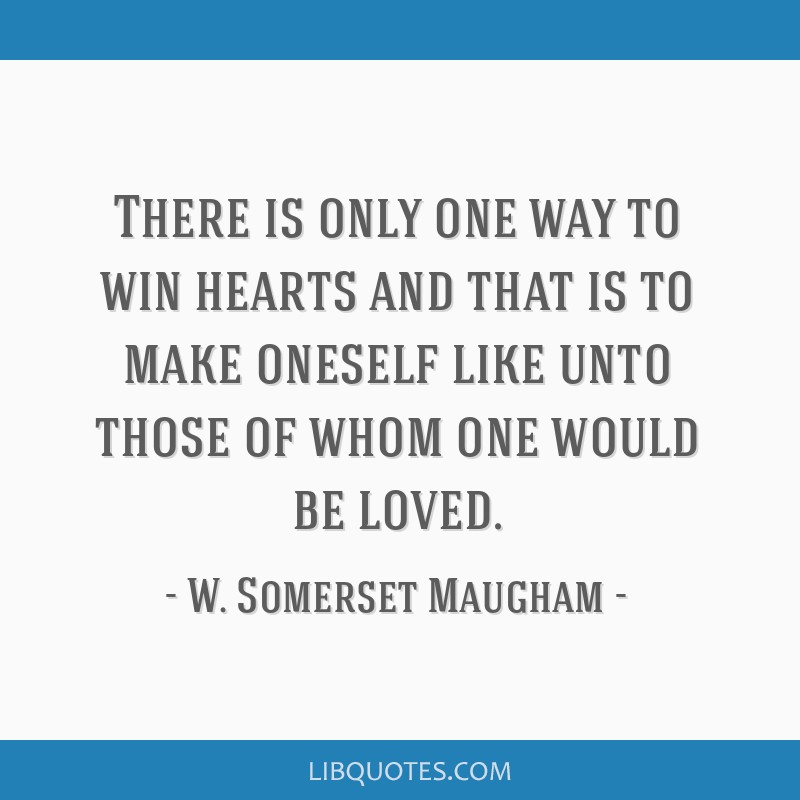 There is only one way to win hearts and that is to make oneself like unto those of whom one would be loved.