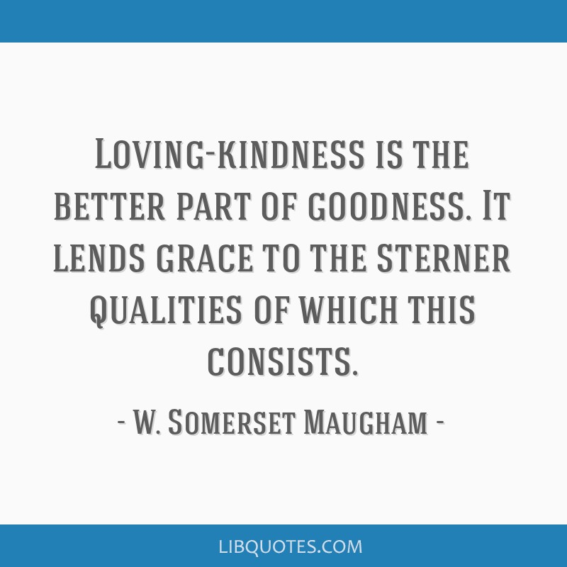 Loving-kindness is the better part of goodness. It lends grace to the sterner qualities of which this consists.