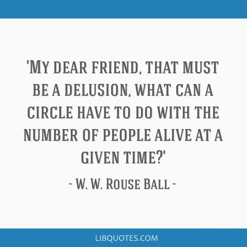 'My dear friend, that must be a delusion, what can a circle have to do with the number of people alive at a given time?'