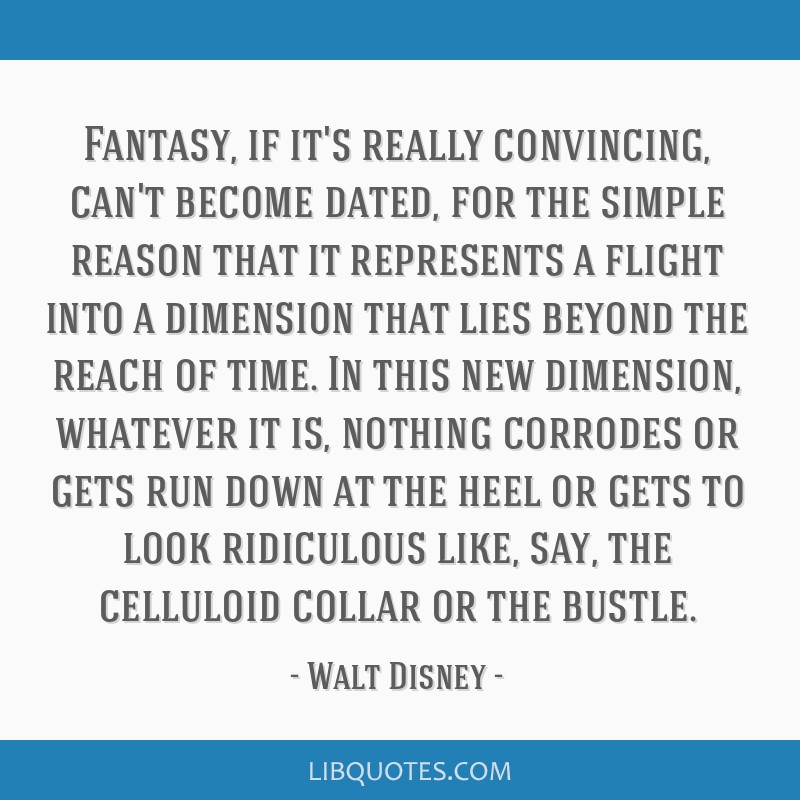 Fantasy, if it's really convincing, can't become dated, for the simple reason that it represents a flight into a dimension that lies beyond the reach ...