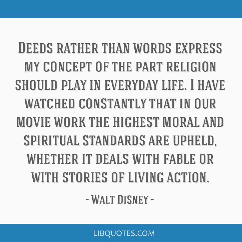 Deeds rather than words express my concept of the part religion should play in everyday life. I have watched constantly that in our movie work the...