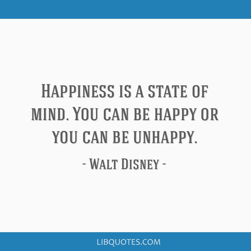 Happiness Is A State Of Mind You Can Be Happy Or You Can Be Unhappy