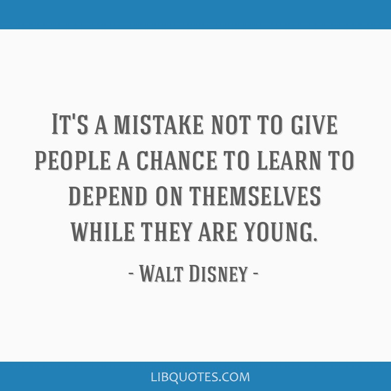 It's a mistake not to give people a chance to learn to depend on themselves while they are young.