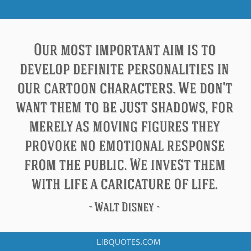Our most important aim is to develop definite personalities in our cartoon characters. We don't want them to be just shadows, for merely as moving...