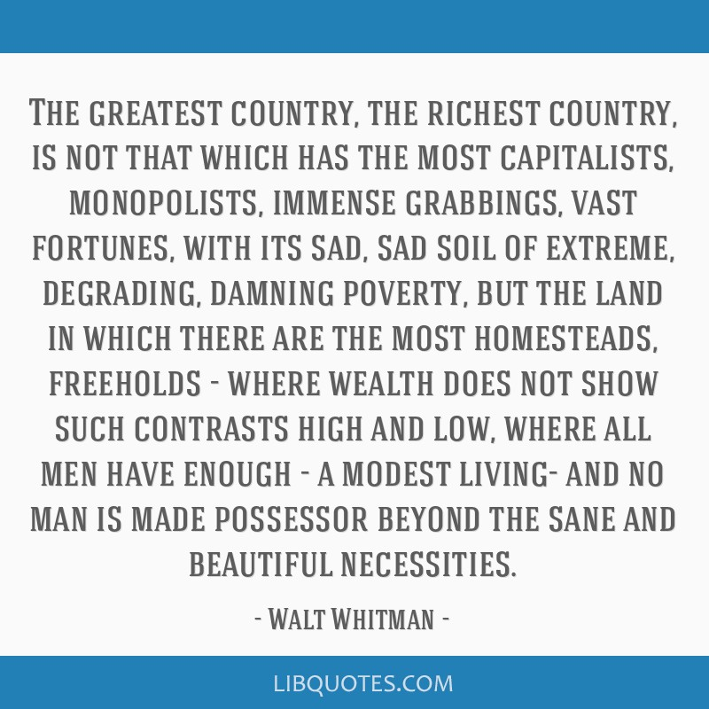 The greatest country, the richest country, is not that which has the most capitalists, monopolists, immense grabbings, vast fortunes, with its sad,...