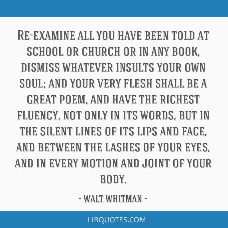 Re-examine all you have been told at school or church or in any book, dismiss whatever insults your own soul; and your very flesh shall be a great...