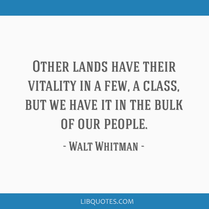 Other lands have their vitality in a few, a class, but we have it in the bulk of our people.