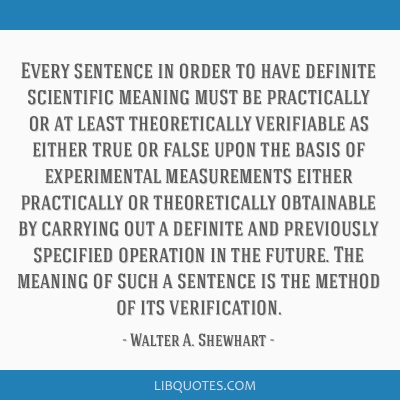 Every sentence in order to have definite scientific meaning must be practically or at least theoretically verifiable as either true or false upon the ...