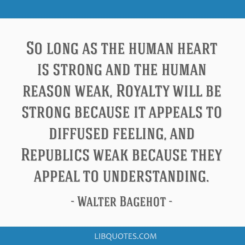 So long as the human heart is strong and the human reason weak, Royalty will be strong because it appeals to diffused feeling, and Republics weak...