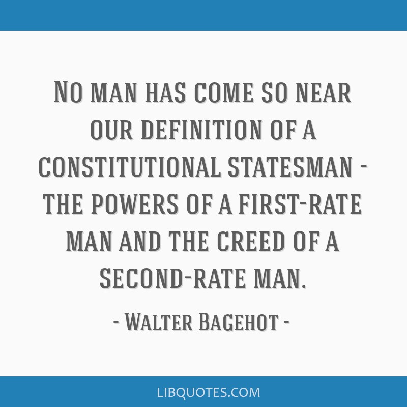 No man has come so near our definition of a constitutional statesman - the powers of a first-rate man and the creed of a second-rate man.