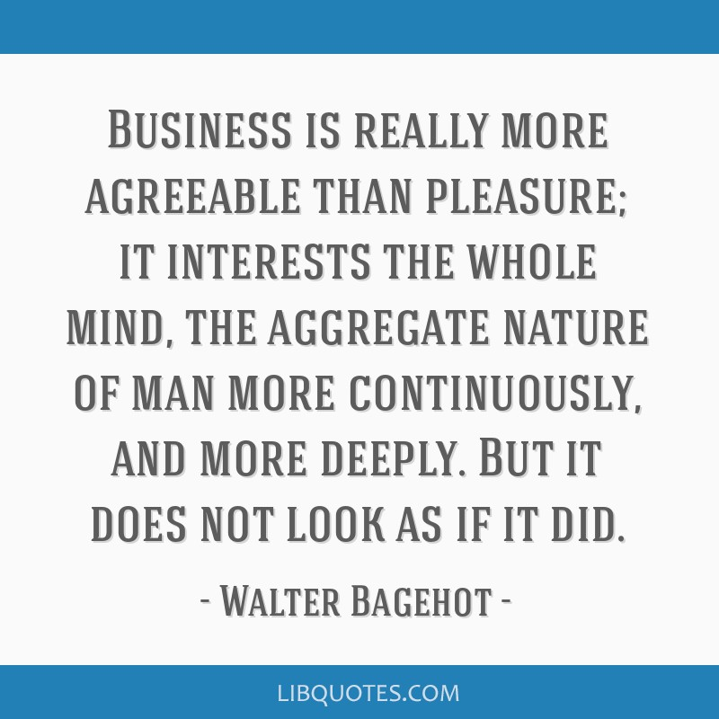 Business is really more agreeable than pleasure; it interests the whole mind, the aggregate nature of man more continuously, and more deeply. But it...