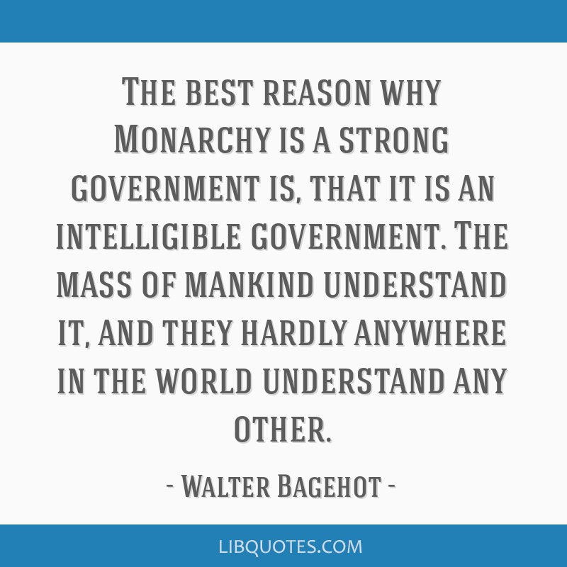 The best reason why Monarchy is a strong government is, that it is an intelligible government. The mass of mankind understand it, and they hardly...