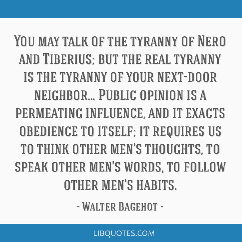 You may talk of the tyranny of Nero and Tiberius; but the real tyranny is the tyranny of your next-door neighbor... Public opinion is a permeating...