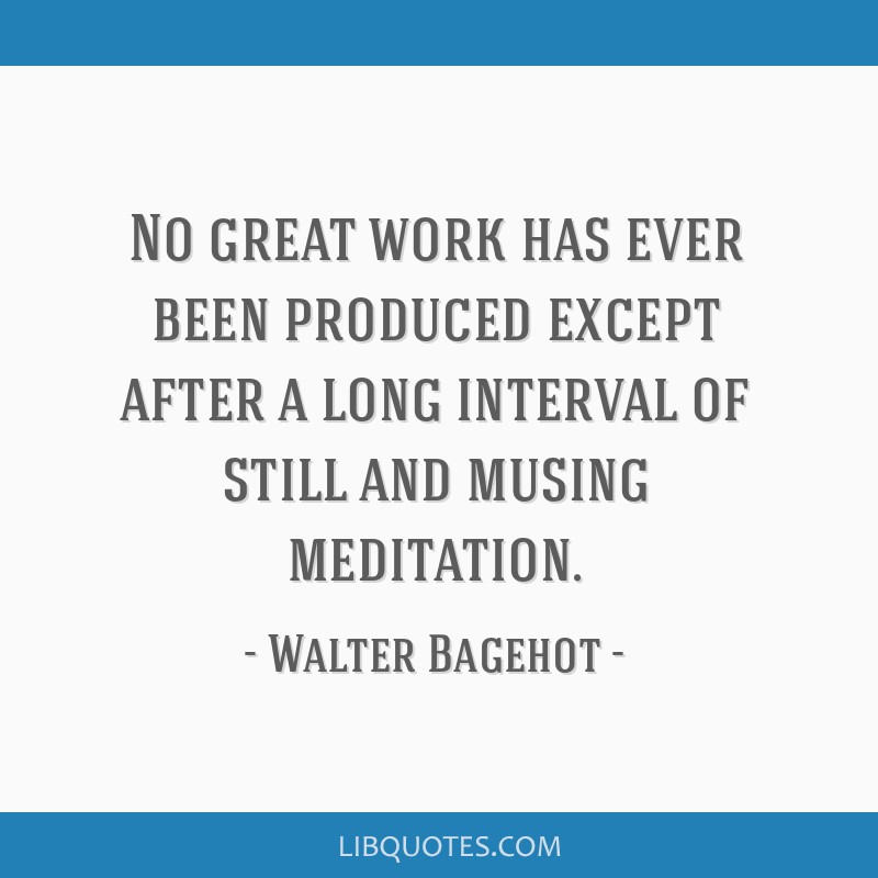 No great work has ever been produced except after a long interval of still and musing meditation.