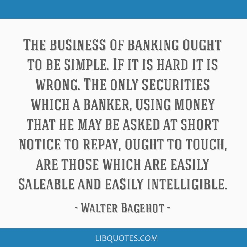 The business of banking ought to be simple. If it is hard it is wrong. The only securities which a banker, using money that he may be asked at short...