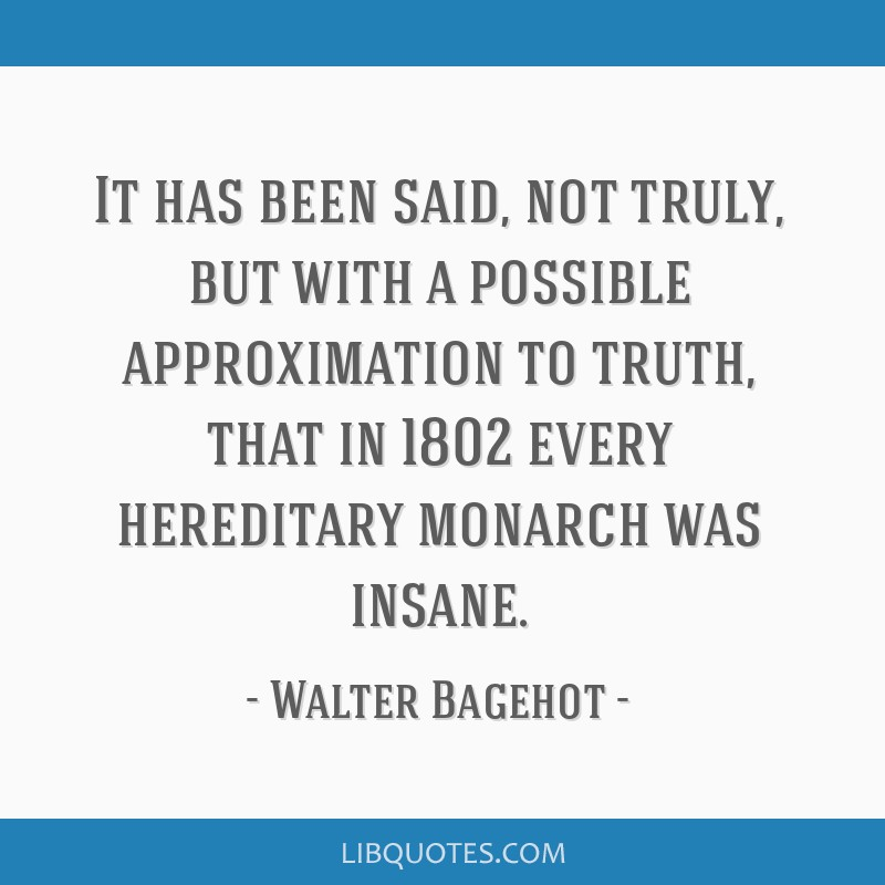 It has been said, not truly, but with a possible approximation to truth, that in 1802 every hereditary monarch was insane.