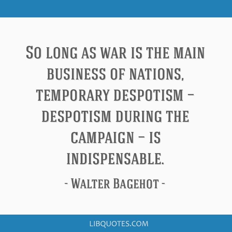 So long as war is the main business of nations, temporary despotism — despotism during the campaign — is indispensable.