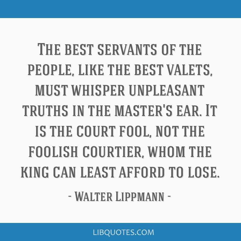 The best servants of the people, like the best valets, must whisper unpleasant truths in the master's ear. It is the court fool, not the foolish...