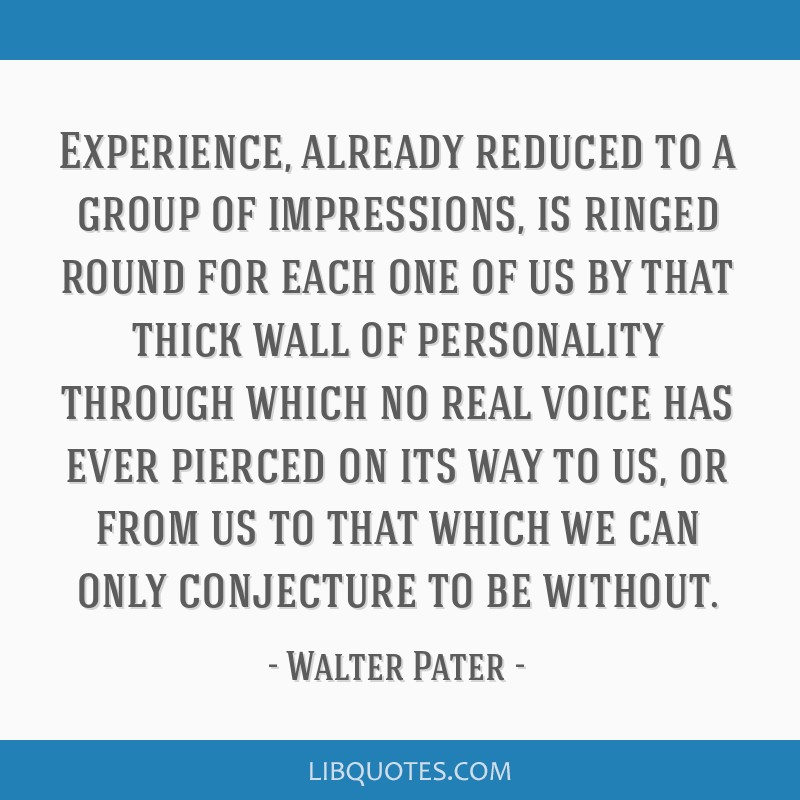 Experience, already reduced to a group of impressions, is ringed round for each one of us by that thick wall of personality through which no real...
