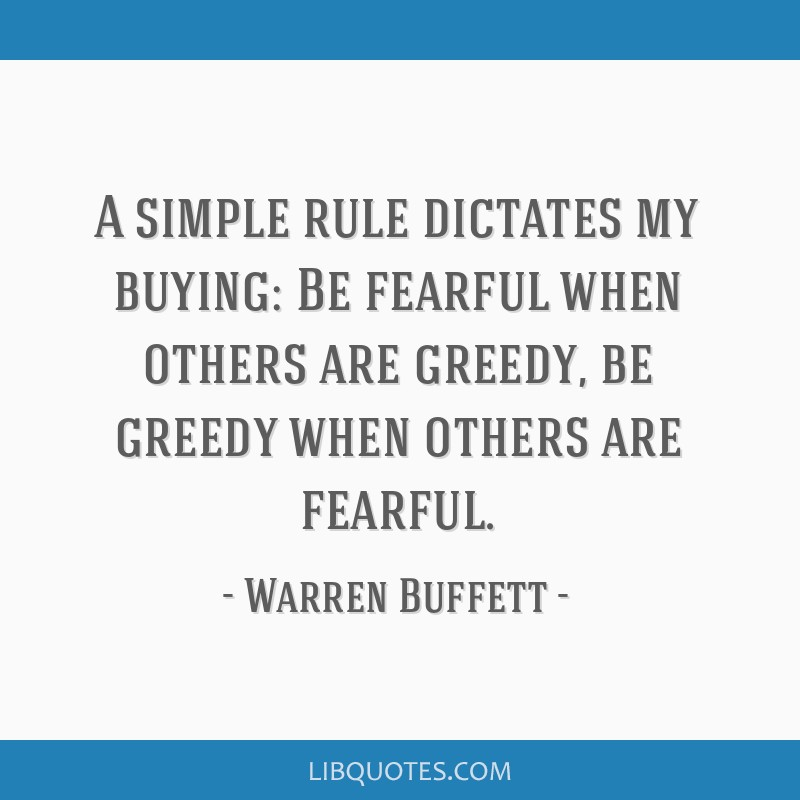 A simple rule dictates my buying: Be fearful when others are greedy, be greedy when others are fearful.