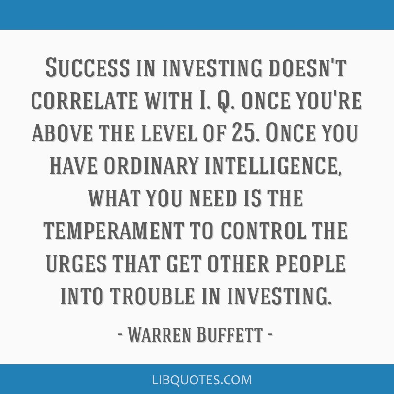 Success in investing doesn't correlate with I. Q. once you're above the level of 25. Once you have ordinary intelligence, what you need is the...