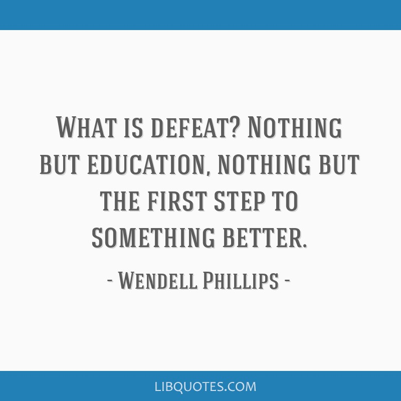 What is defeat? Nothing but education, nothing but the first step to something better.