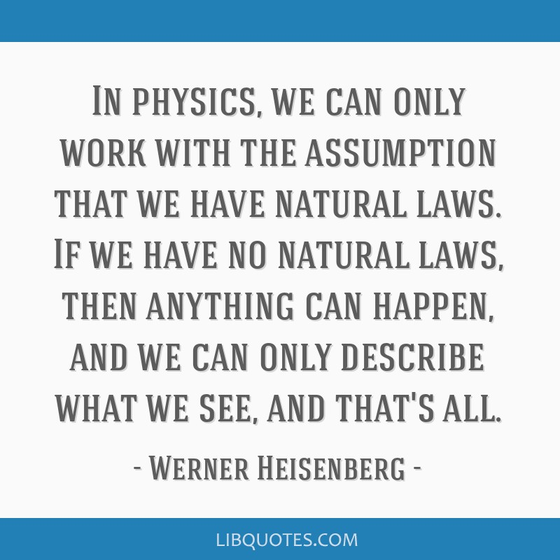 In physics, we can only work with the assumption that we have natural laws. If we have no natural laws, then anything can happen, and we can only...