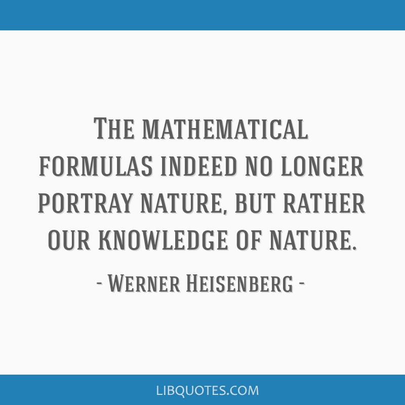 The mathematical formulas indeed no longer portray nature, but rather our knowledge of nature.