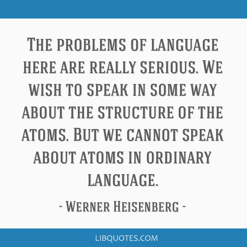The problems of language here are really serious. We wish to speak in some way about the structure of the atoms. But we cannot speak about atoms in...