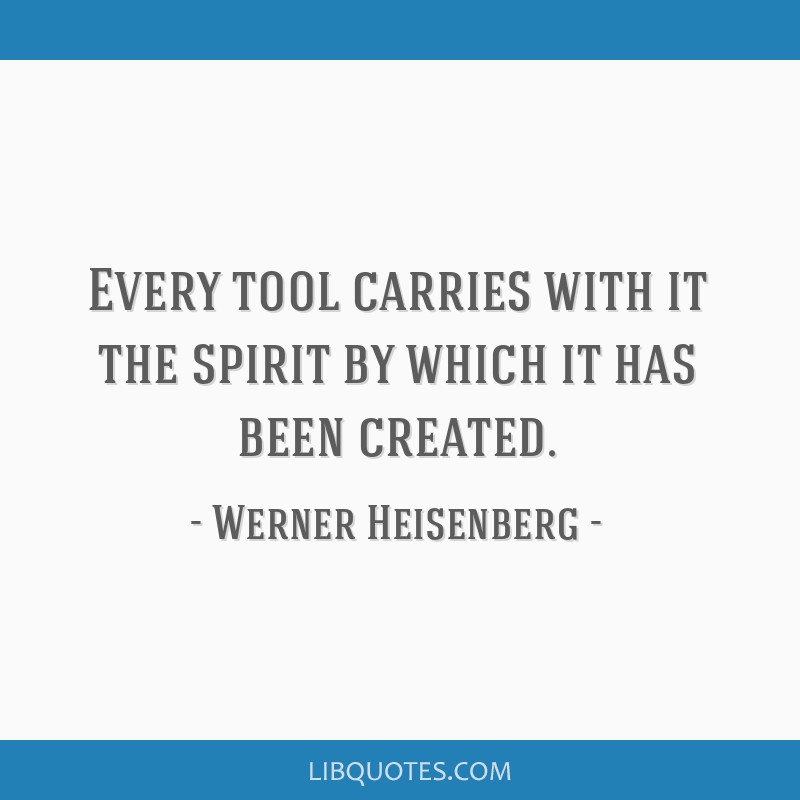 Every tool carries with it the spirit by which it has been created.