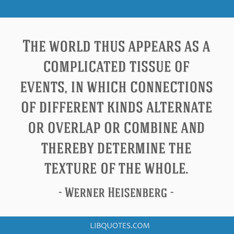 The world thus appears as a complicated tissue of events, in which connections of different kinds alternate or overlap or combine and thereby...