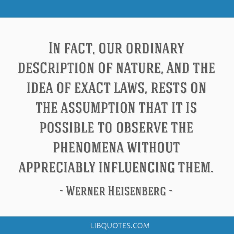 In fact, our ordinary description of nature, and the idea of exact laws, rests on the assumption that it is possible to observe the phenomena without ...