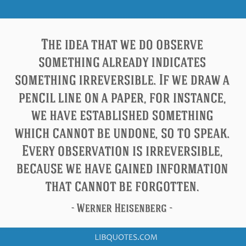 The idea that we do observe something already indicates something irreversible. If we draw a pencil line on a paper, for instance, we have...