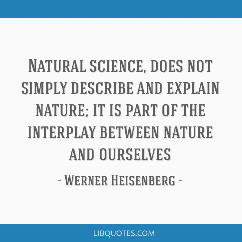 Natural science, does not simply describe and explain nature; it is part of the interplay between nature and ourselves