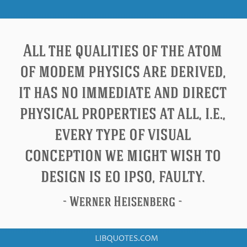 All the qualities of the atom of modem physics are derived, it has no immediate and direct physical properties at all, i.e., every type of visual...