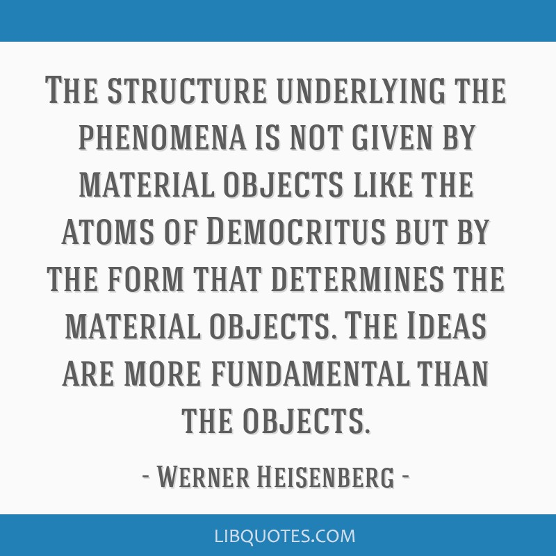 The structure underlying the phenomena is not given by material objects like the atoms of Democritus but by the form that determines the material...