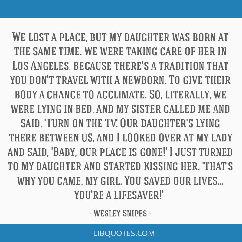 We lost a place, but my daughter was born at the same time. We were taking care of her in Los Angeles, because there's a tradition that you don't...