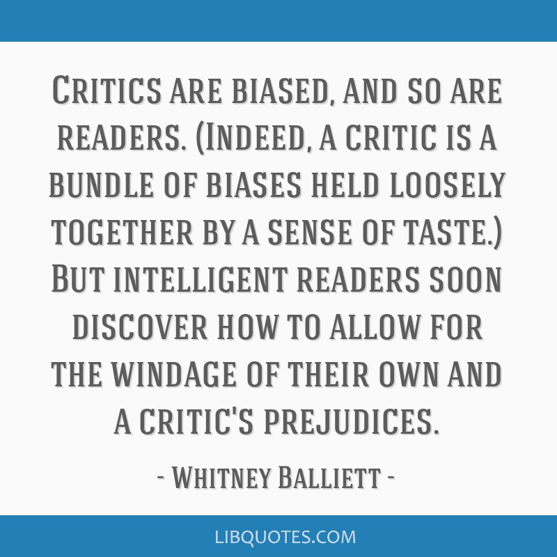 Critics are biased, and so are readers. (Indeed, a critic is a bundle of biases held loosely together by a sense of taste.) But intelligent readers...