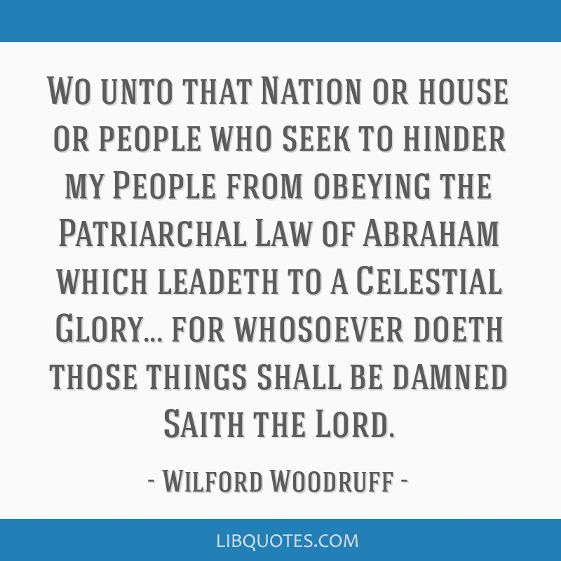 Wo unto that Nation or house or people who seek to hinder my People from obeying the Patriarchal Law of Abraham which leadeth to a Celestial Glory... ...